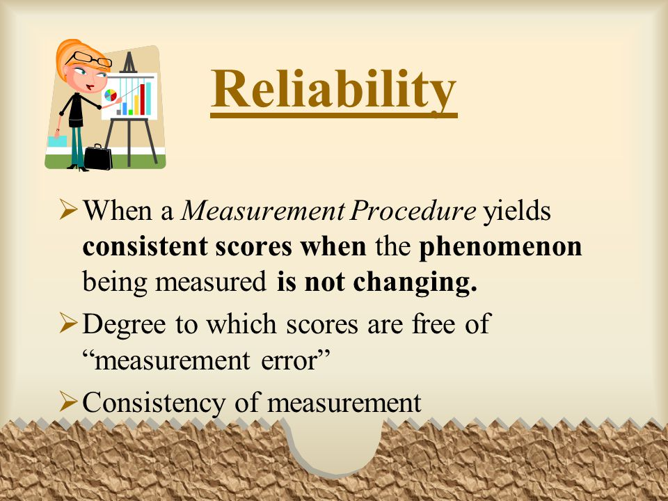 Reliability When a Measurement Procedure yields consistent scores when the phenomenon being measured is not changing.