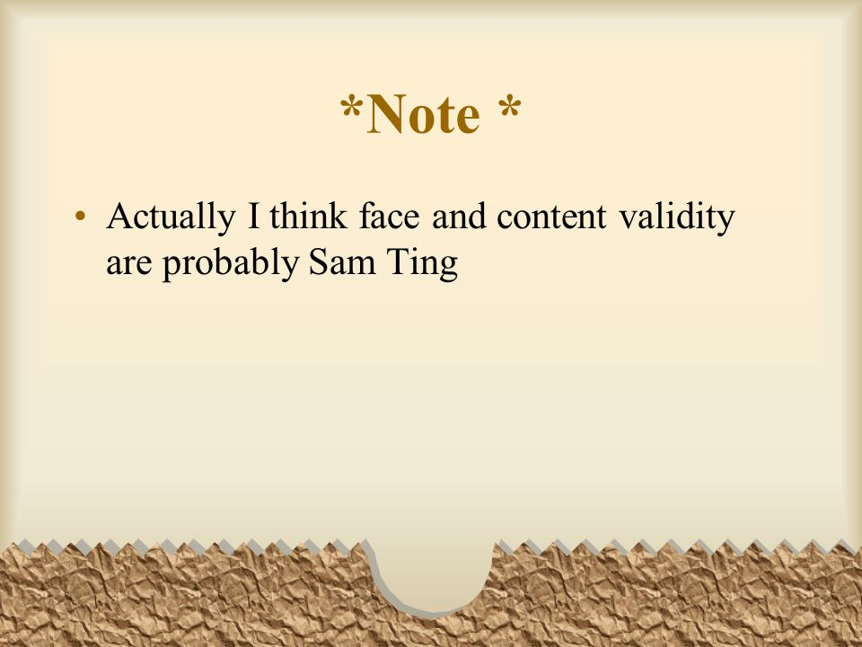 *Note * Actually I think face and content validity are probably Sam Ting