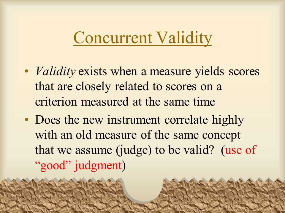 Concurrent Validity Validity exists when a measure yields scores that are closely related to scores on a criterion measured at the same time.