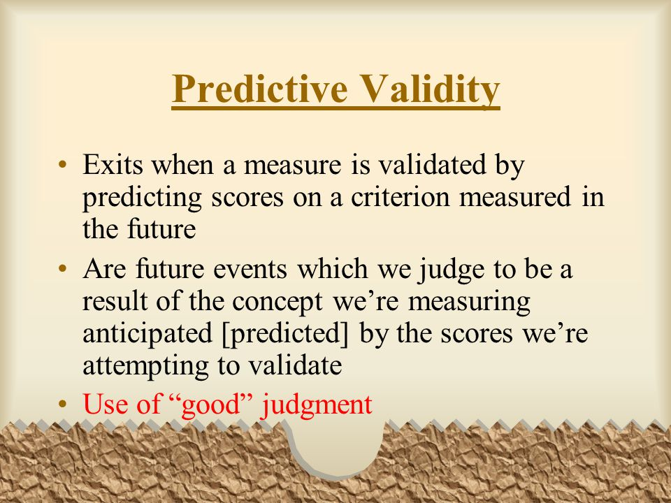 Predictive Validity Exits when a measure is validated by predicting scores on a criterion measured in the future.