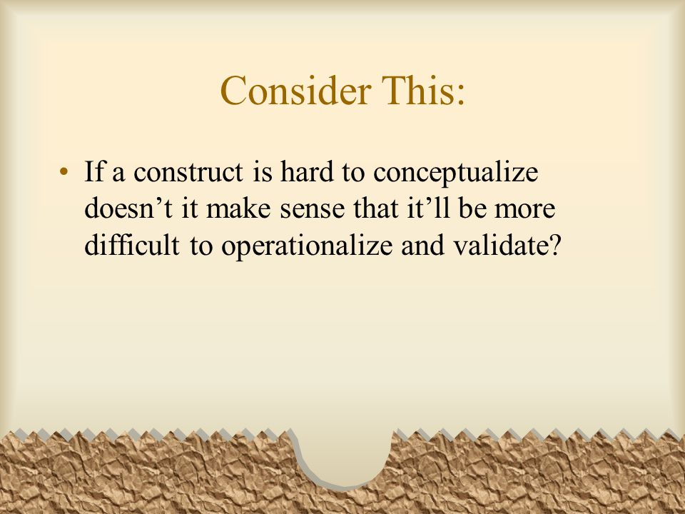 Consider This: If a construct is hard to conceptualize doesn't it make sense that it'll be more difficult to operationalize and validate