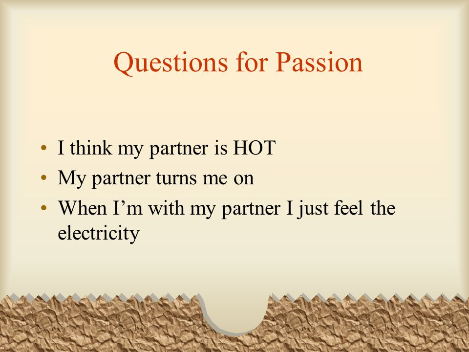 Questions for Passion I think my partner is HOT My partner turns me on