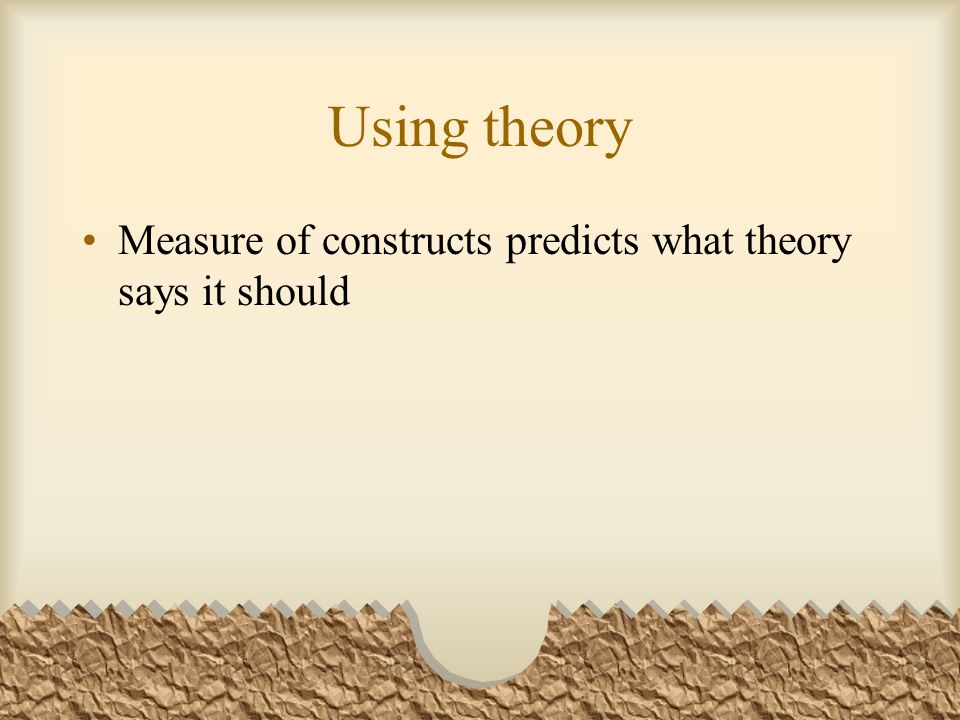 Using theory Measure of constructs predicts what theory says it should