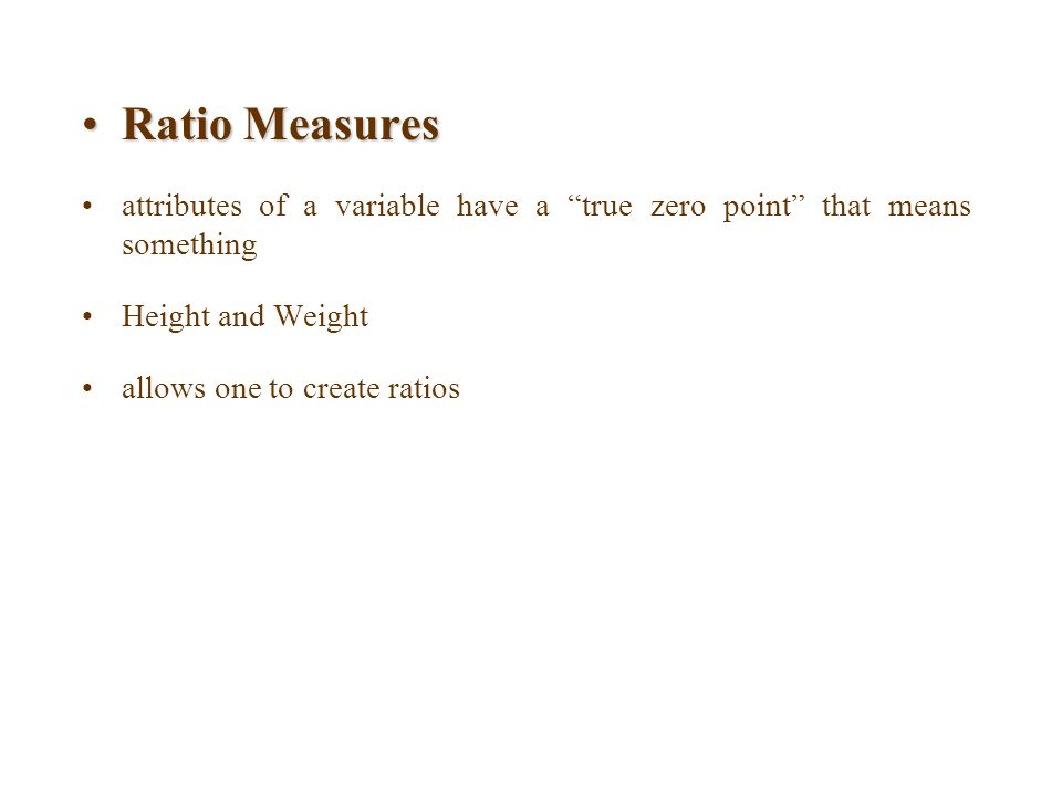 Ratio Measures attributes of a variable have a true zero point that means something. Height and Weight.