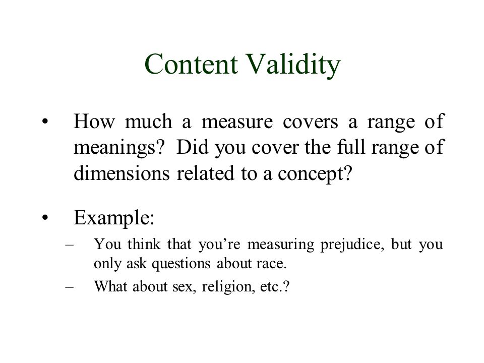 Content Validity How much a measure covers a range of meanings Did you cover the full range of dimensions related to a concept