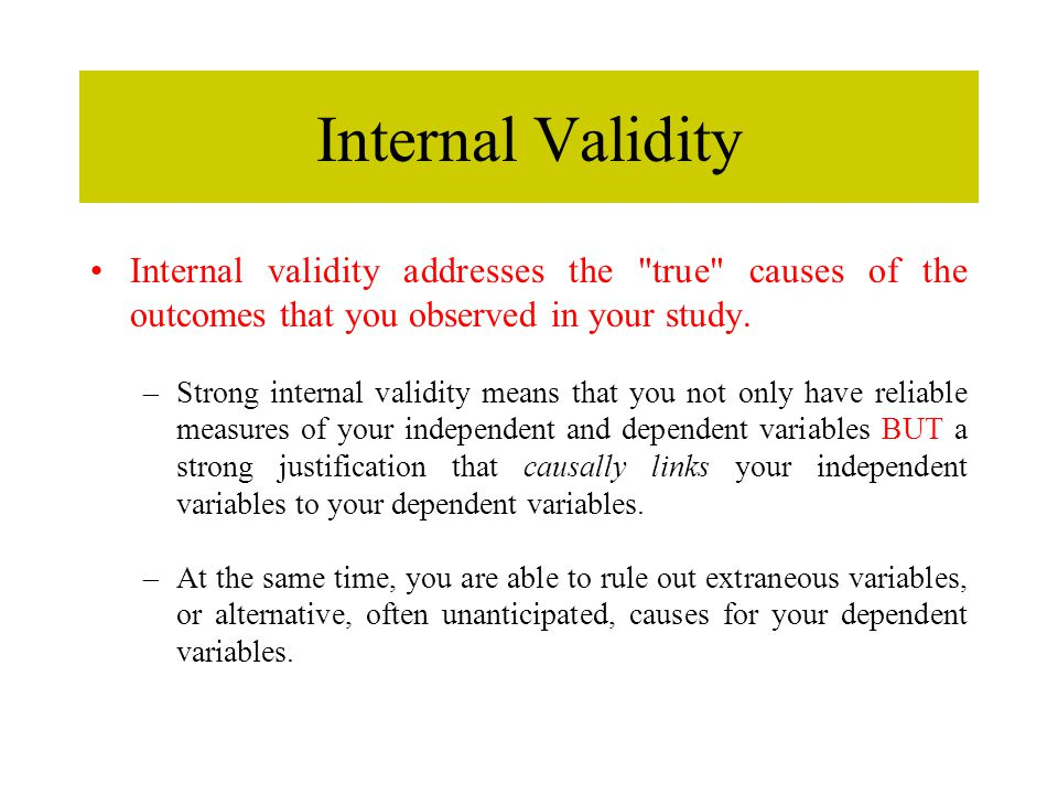 Internal Validity Internal validity addresses the true causes of the outcomes that you observed in your study.