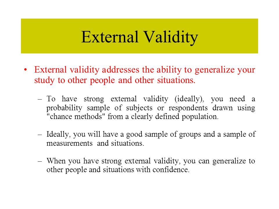 External Validity External validity addresses the ability to generalize your study to other people and other situations.