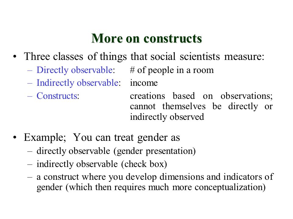 More on constructs Three classes of things that social scientists measure: Directly observable: # of people in a room.