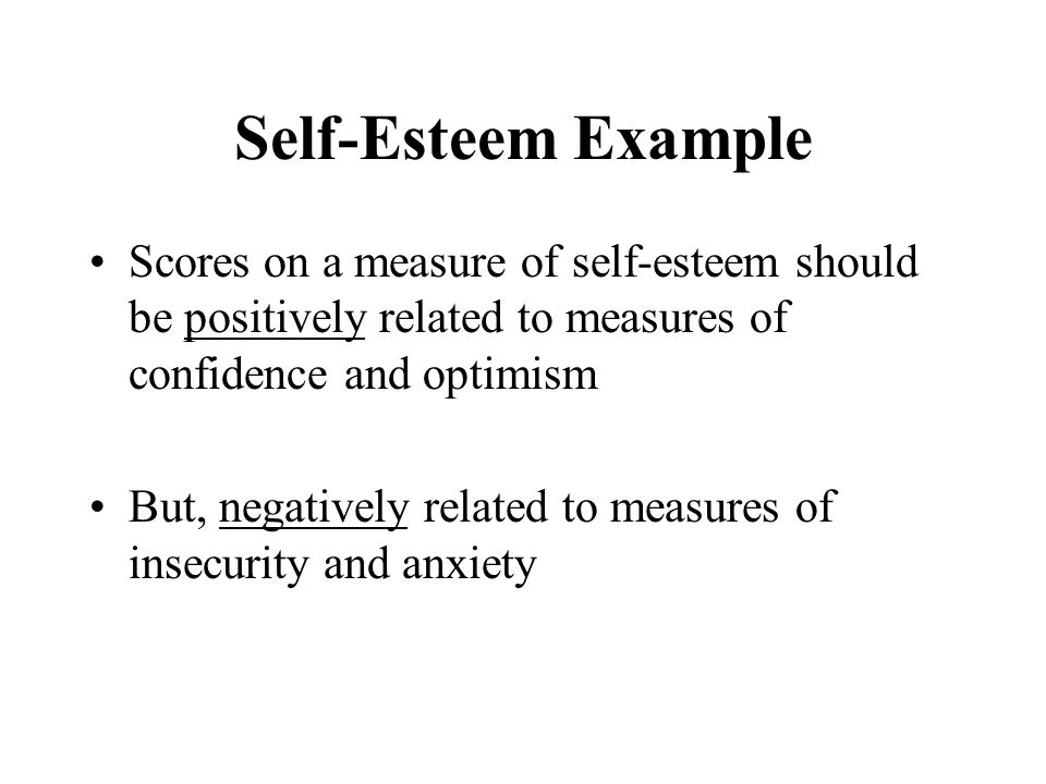 Self-Esteem Example Scores on a measure of self-esteem should be positively related to measures of confidence and optimism.