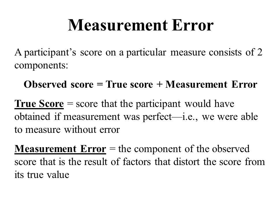 Measurement Error A participant's score on a particular measure consists of 2 components: Observed score = True score + Measurement Error.