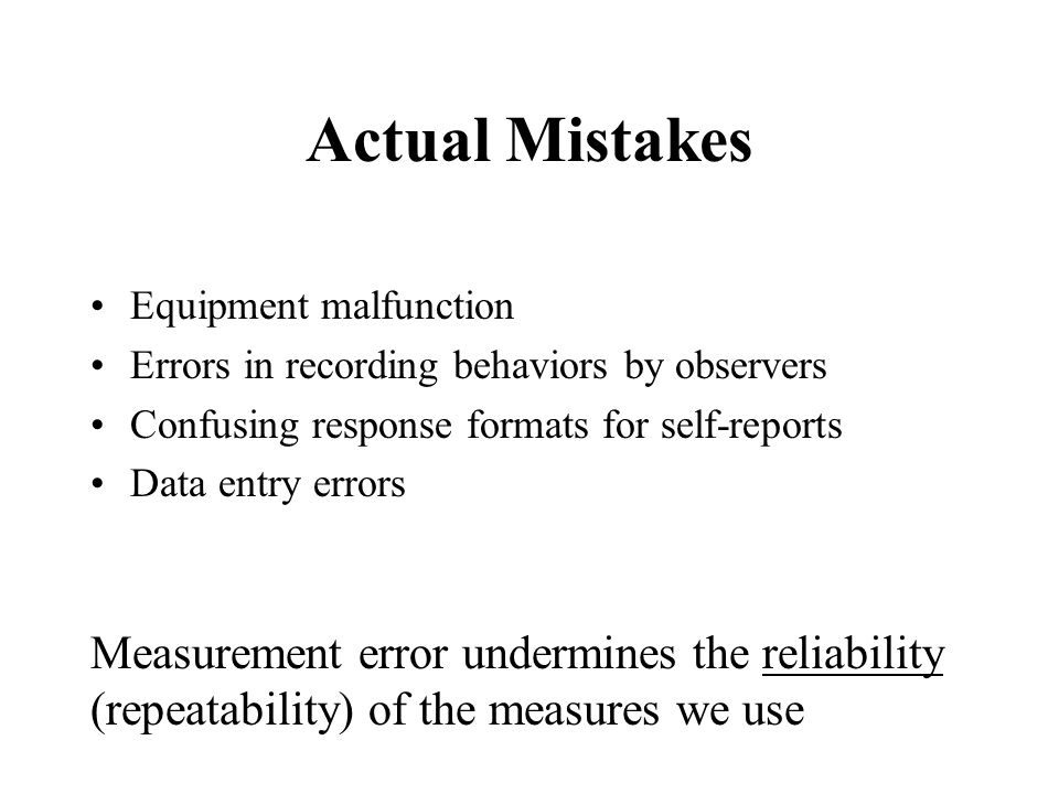 Actual Mistakes Equipment malfunction. Errors in recording behaviors by observers. Confusing response formats for self-reports.