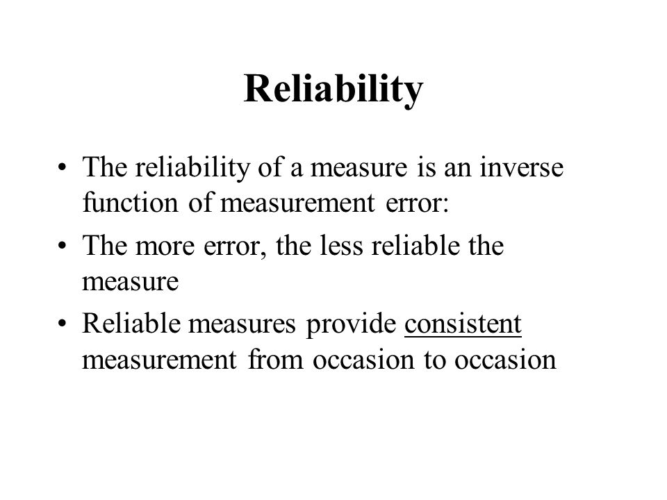Reliability The reliability of a measure is an inverse function of measurement error: The more error, the less reliable the measure.