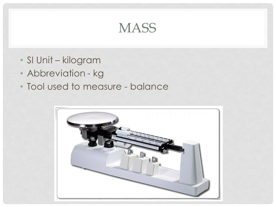 Mass SI Unit – kilogram Abbreviation - kg