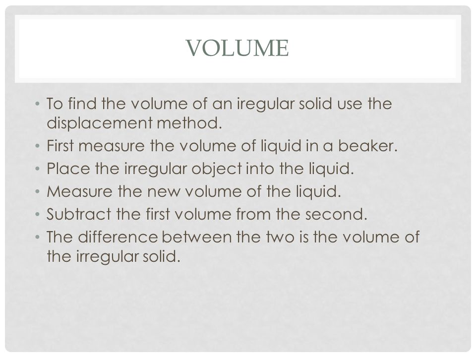 Volume To find the volume of an iregular solid use the displacement method. First measure the volume of liquid in a beaker.