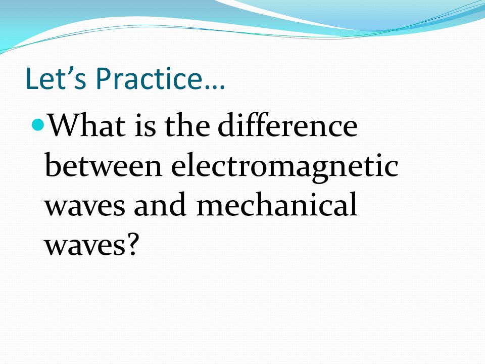 Let's Practice… What is the difference between electromagnetic waves and mechanical waves