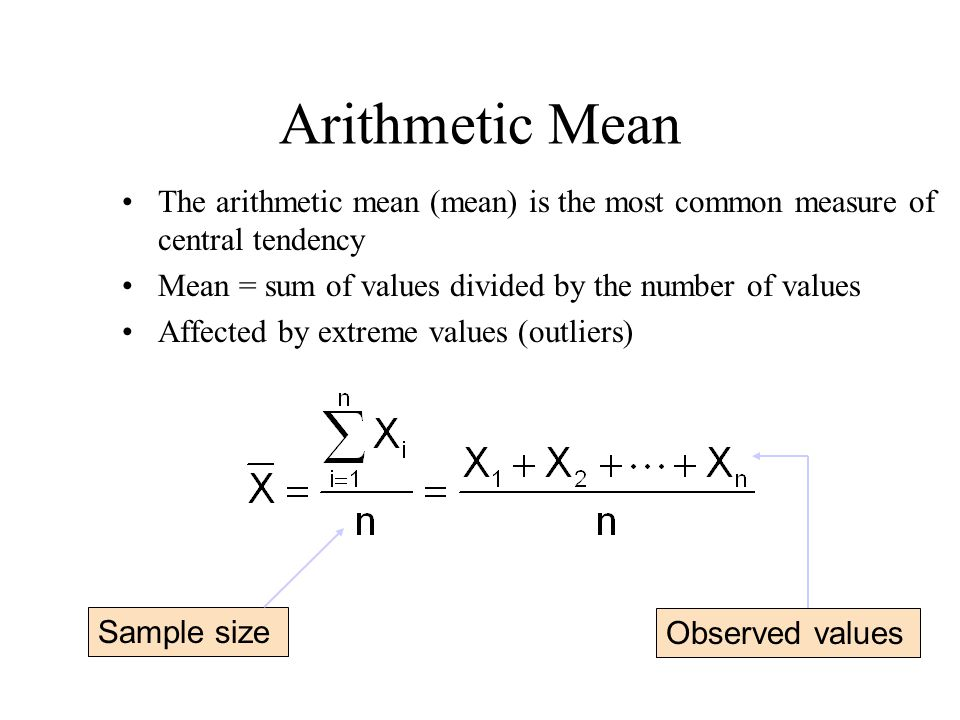 Arithmetic Mean The arithmetic mean (mean) is the most common measure of central tendency. Mean = sum of values divided by the number of values.