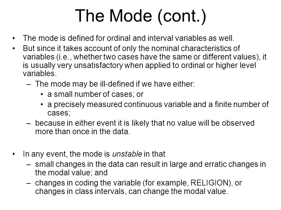 The Mode (cont.) The mode is defined for ordinal and interval variables as well.