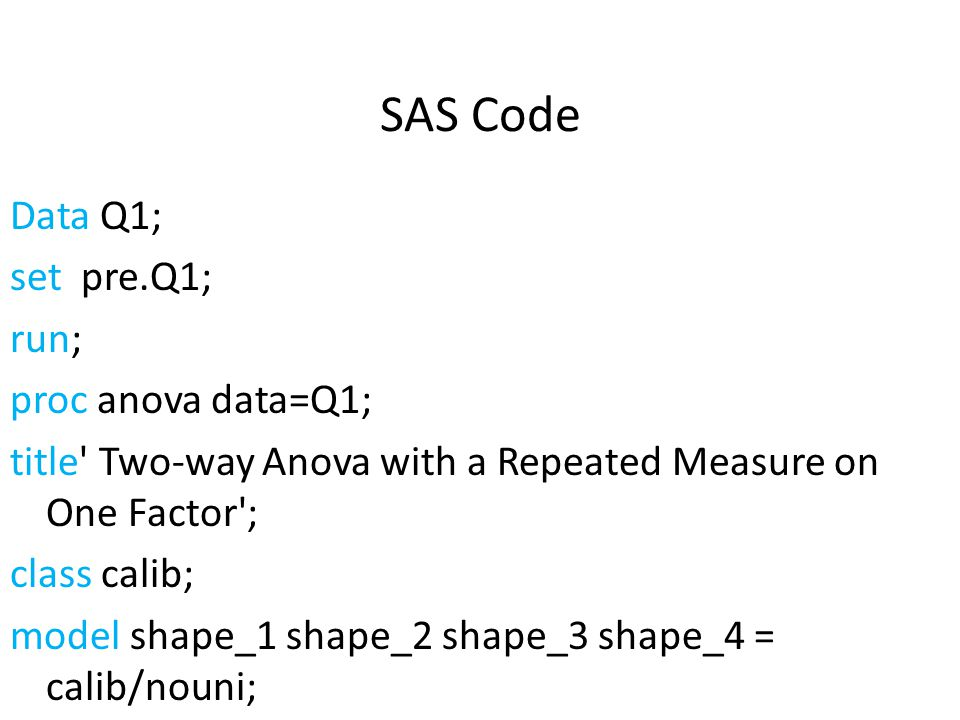 SAS Code Data Q1; set pre.Q1; run; proc anova data=Q1;