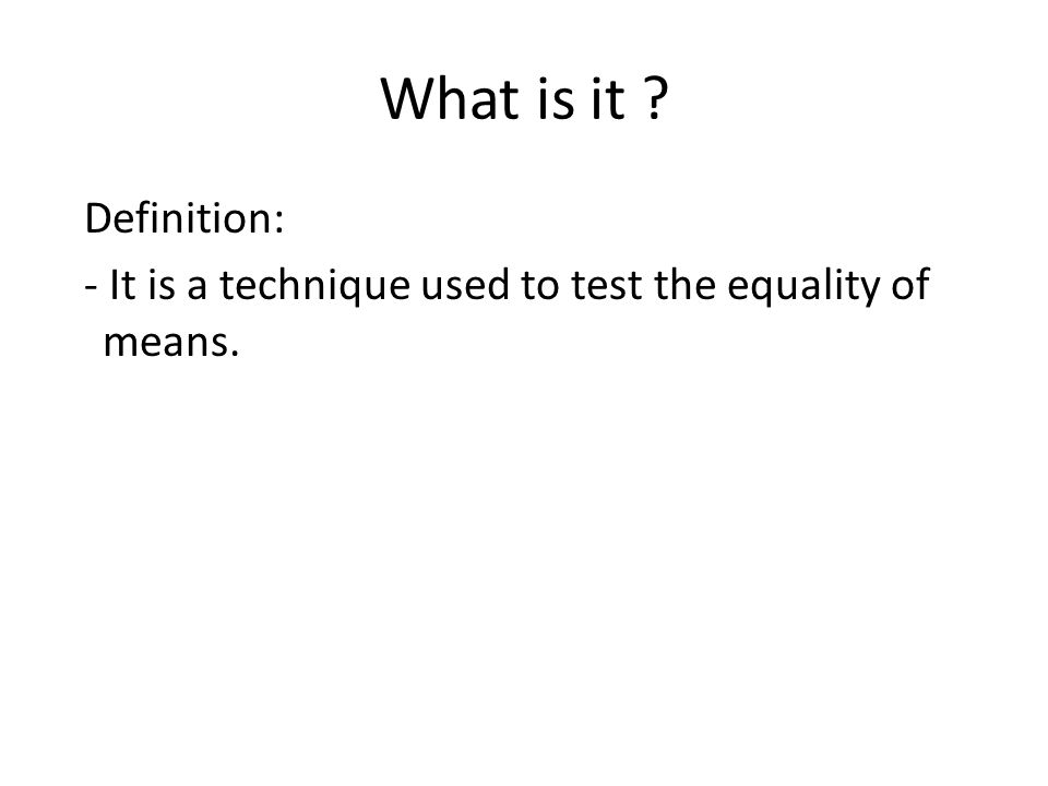 What is it Definition: - It is a technique used to test the equality of means.