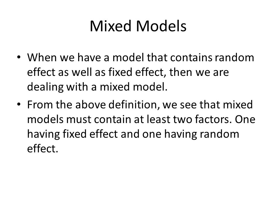 Mixed Models When we have a model that contains random effect as well as fixed effect, then we are dealing with a mixed model.