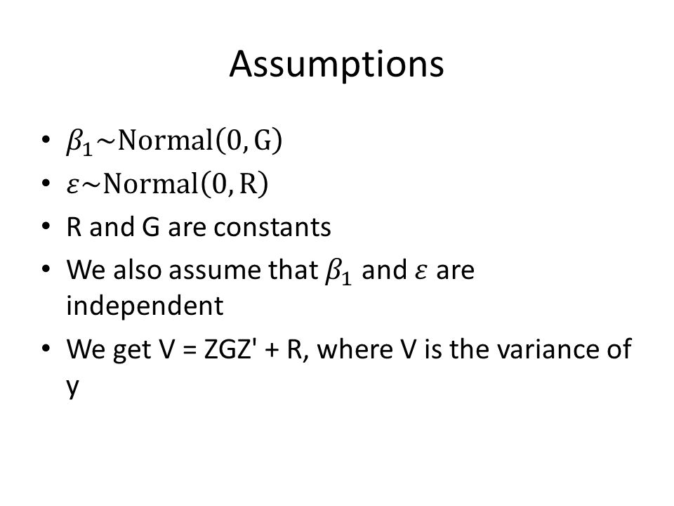 Assumptions 𝛽 1 ~Normal 0,G 𝜀~Normal 0,R R and G are constants