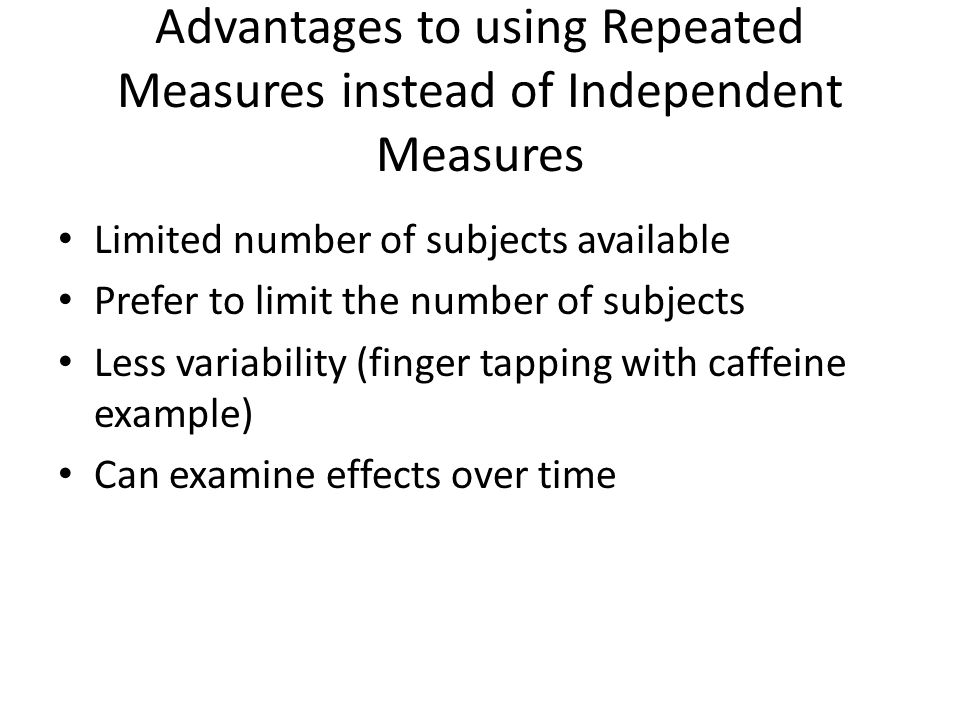 Advantages to using Repeated Measures instead of Independent Measures