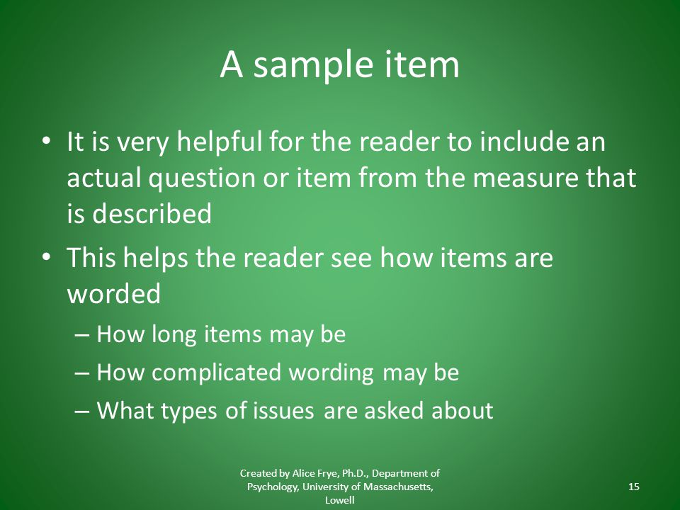 A sample item It is very helpful for the reader to include an actual question or item from the measure that is described.