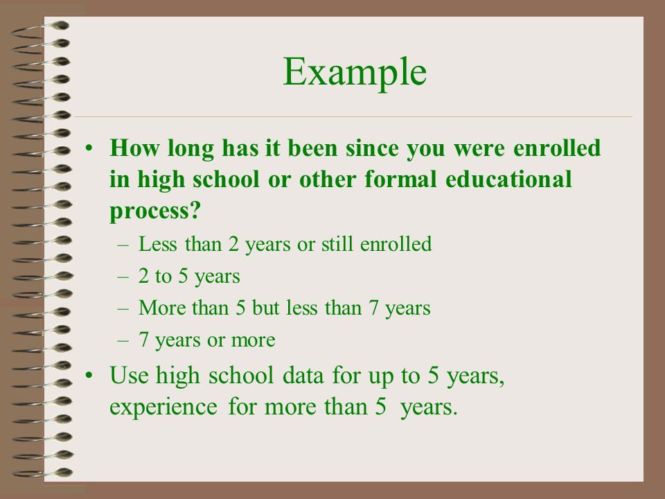 Example How long has it been since you were enrolled in high school or other formal educational process