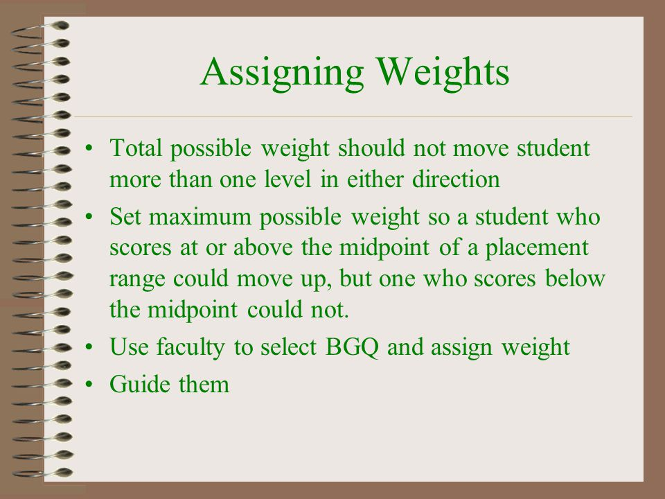 Assigning Weights Total possible weight should not move student more than one level in either direction.