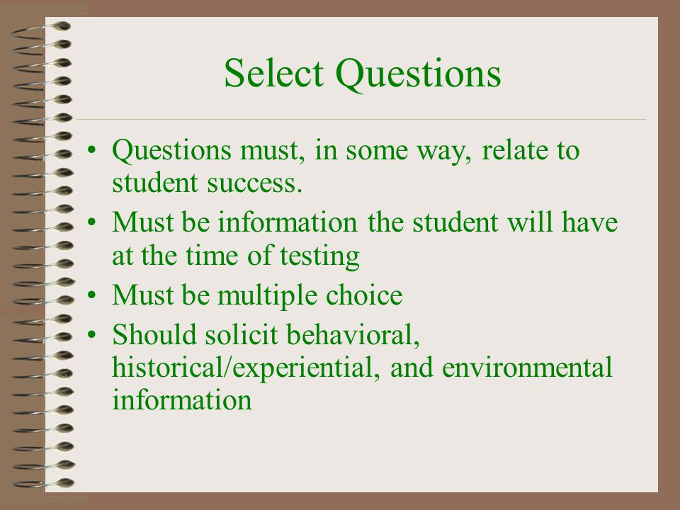 Select Questions Questions must, in some way, relate to student success. Must be information the student will have at the time of testing.