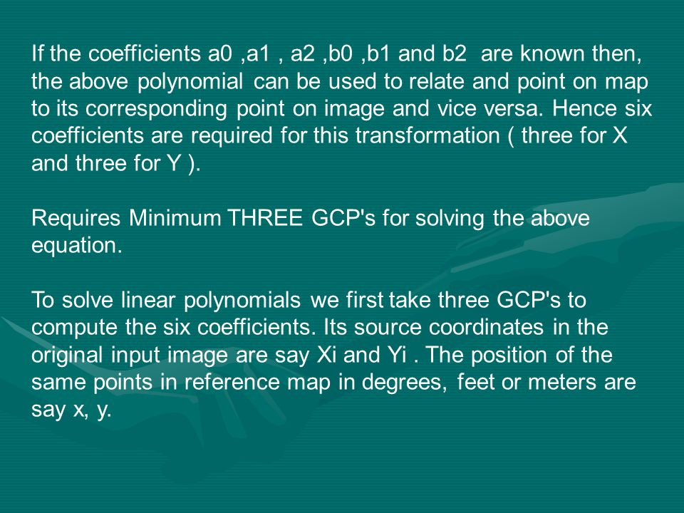 If the coefficients a0 ,a1 , a2 ,b0 ,b1 and b2 are known then, the above polynomial can be used to relate and point on map to its corresponding point on image and vice versa. Hence six coefficients are required for this transformation ( three for X and three for Y ).