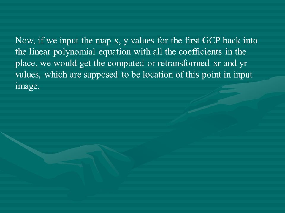 Now, if we input the map x, y values for the first GCP back into the linear polynomial equation with all the coefficients in the place, we would get the computed or retransformed xr and yr values, which are supposed to be location of this point in input image.