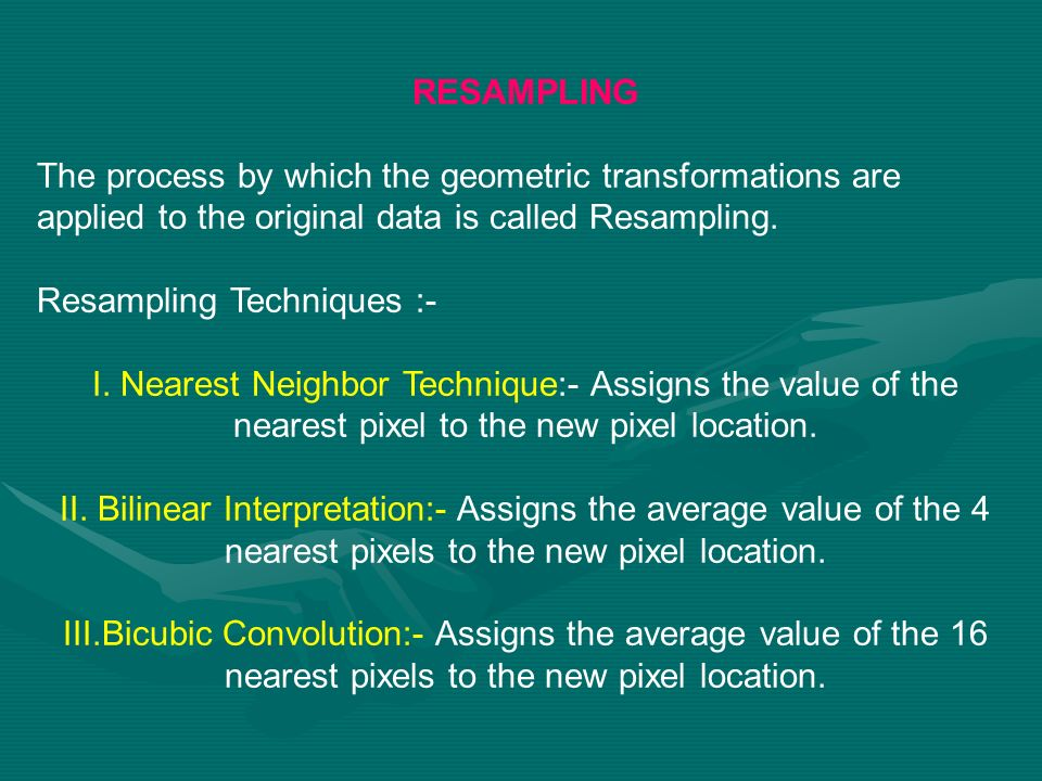RESAMPLINGThe process by which the geometric transformations are applied to the original data is called Resampling.