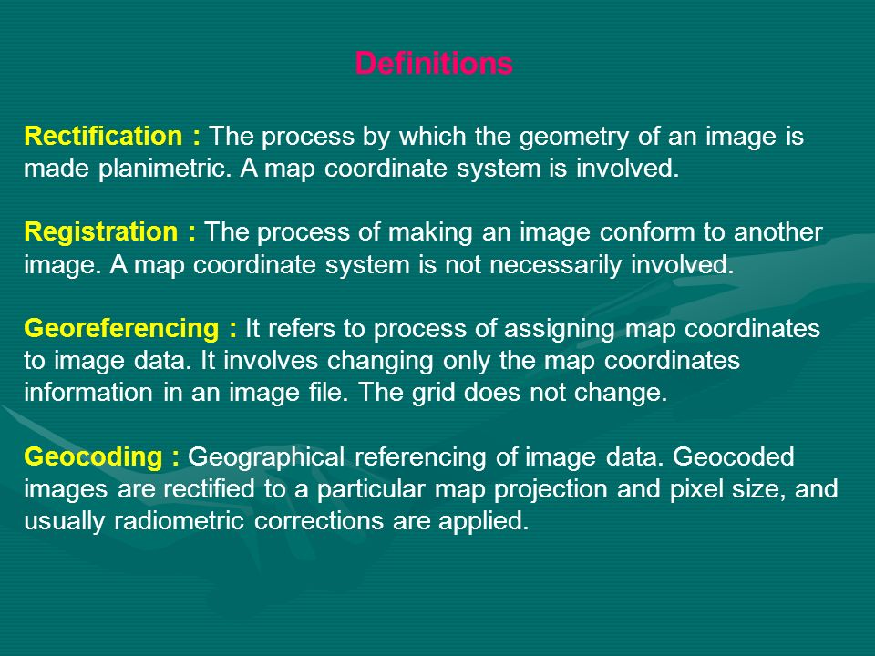 Definitions Rectification : The process by which the geometry of an image is made planimetric. A map coordinate system is involved.