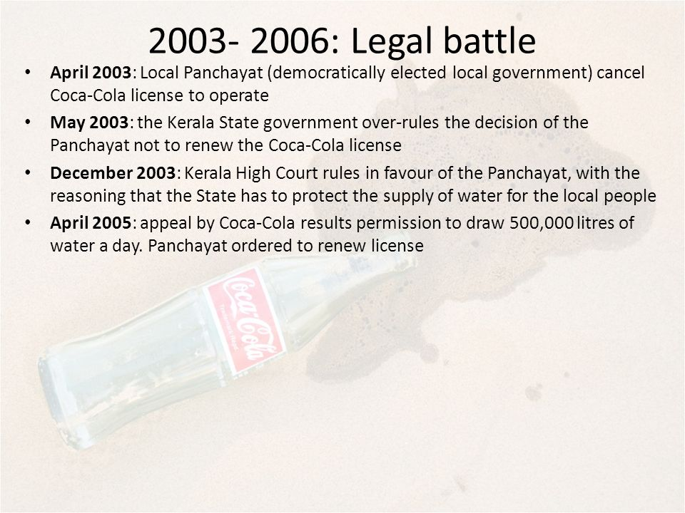 : Legal battle April 2003: Local Panchayat (democratically elected local government) cancel Coca-Cola license to operate.