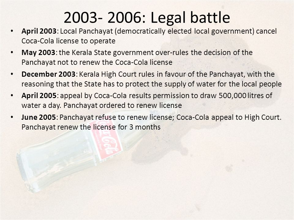 2003- 2006: Legal battle April 2003: Local Panchayat (democratically elected local government) cancel Coca-Cola license to operate.