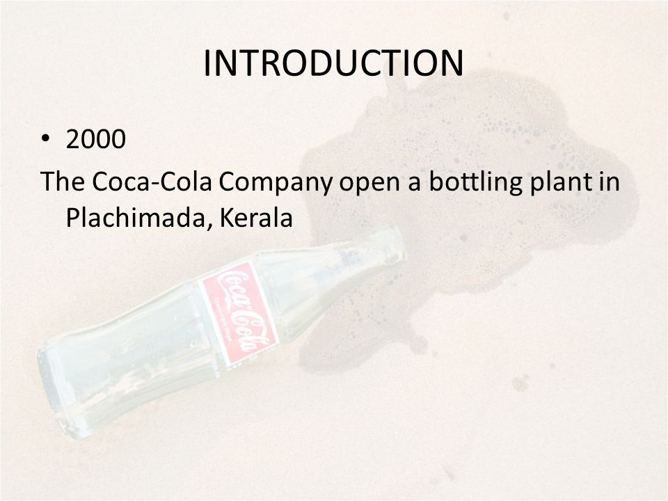 INTRODUCTION 2000 The Coca-Cola Company open a bottling plant in Plachimada, Kerala