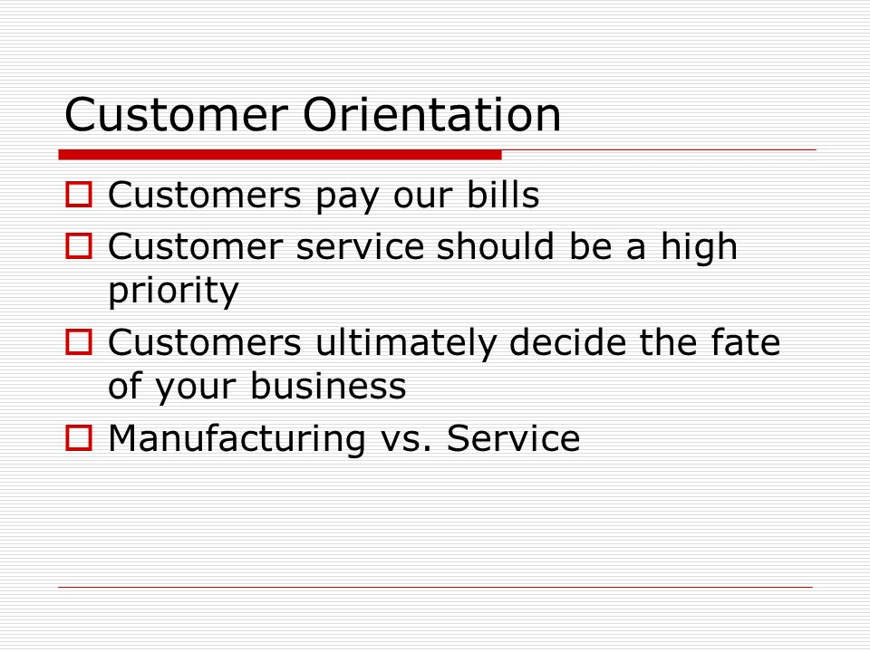 Customer Orientation Customers pay our bills
