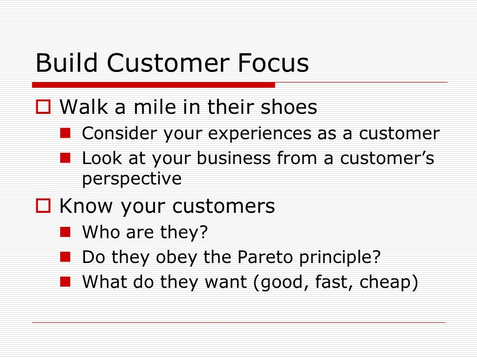 Build Customer Focus Walk a mile in their shoes Know your customers