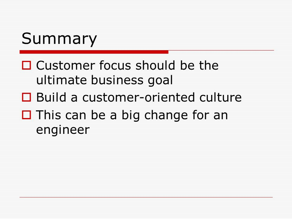 Summary Customer focus should be the ultimate business goal