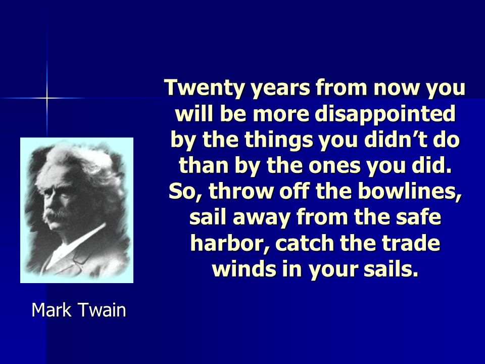 Twenty years from now you will be more disappointed by the things you didn't do than by the ones you did. So, throw off the bowlines, sail away from the safe harbor, catch the trade winds in your sails.