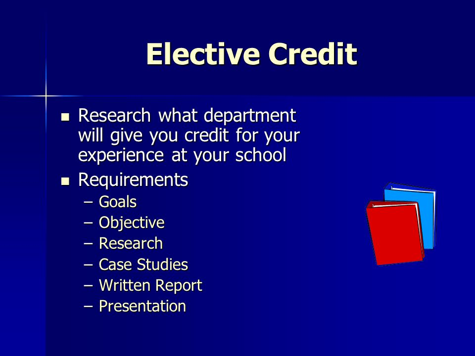Elective Credit Research what department will give you credit for your experience at your school. Requirements.