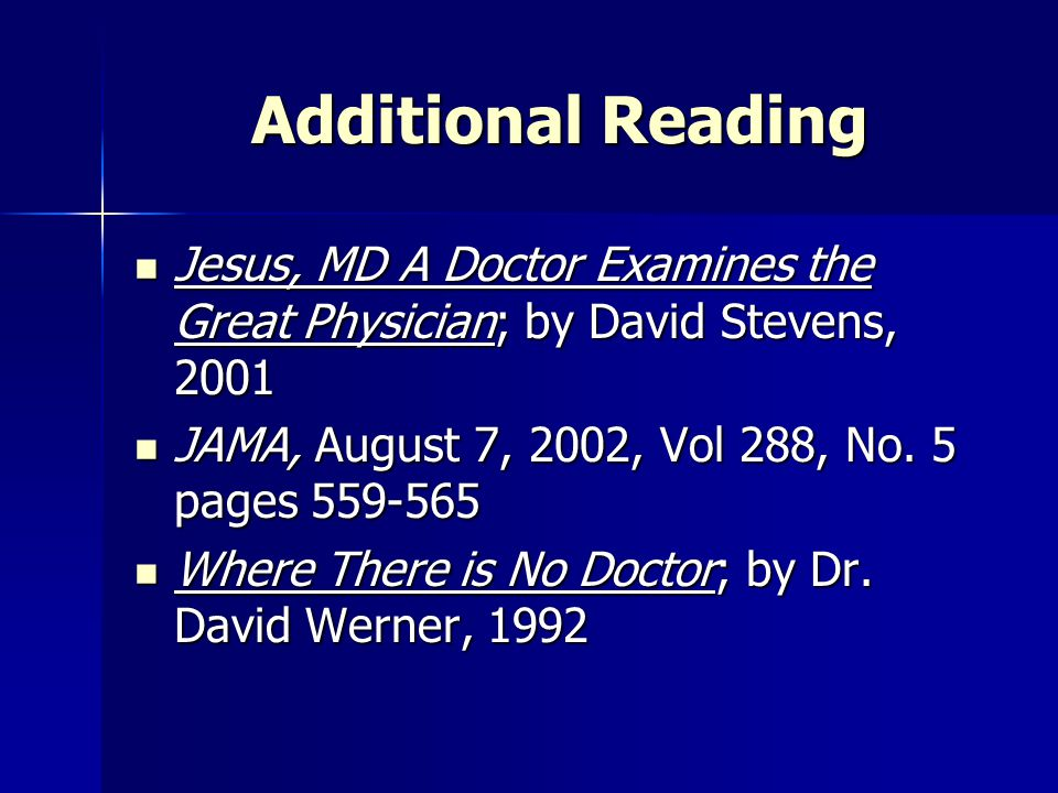 Additional Reading Jesus, MD A Doctor Examines the Great Physician; by David Stevens, 2001. JAMA, August 7, 2002, Vol 288, No. 5 pages 559-565.