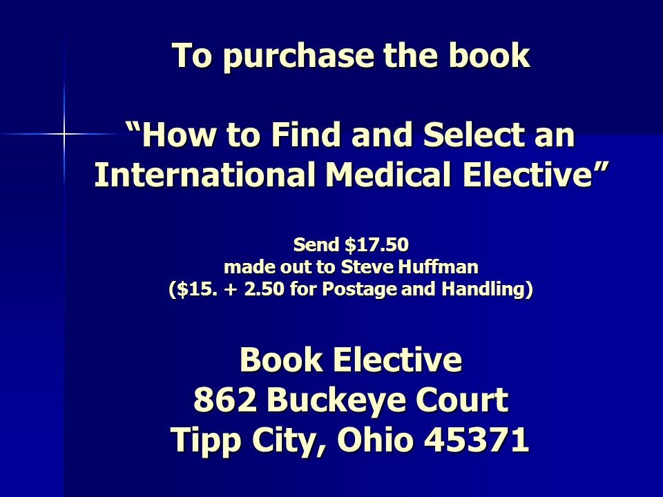 To purchase the book How to Find and Select an International Medical Elective Send $17.50 made out to Steve Huffman ($15.