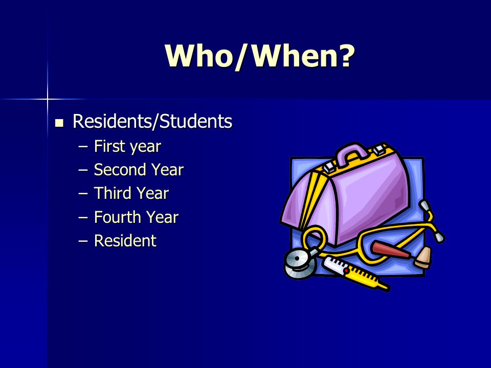 Who/When Residents/Students First year Second Year Third Year