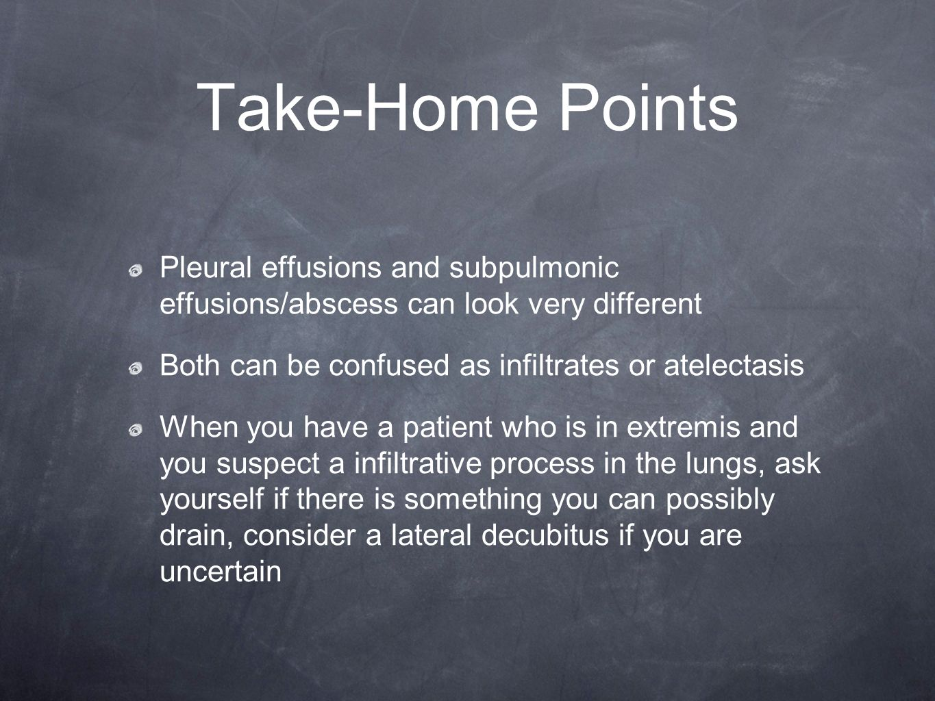 Take-Home Points Pleural effusions and subpulmonic effusions/abscess can look very different. Both can be confused as infiltrates or atelectasis.