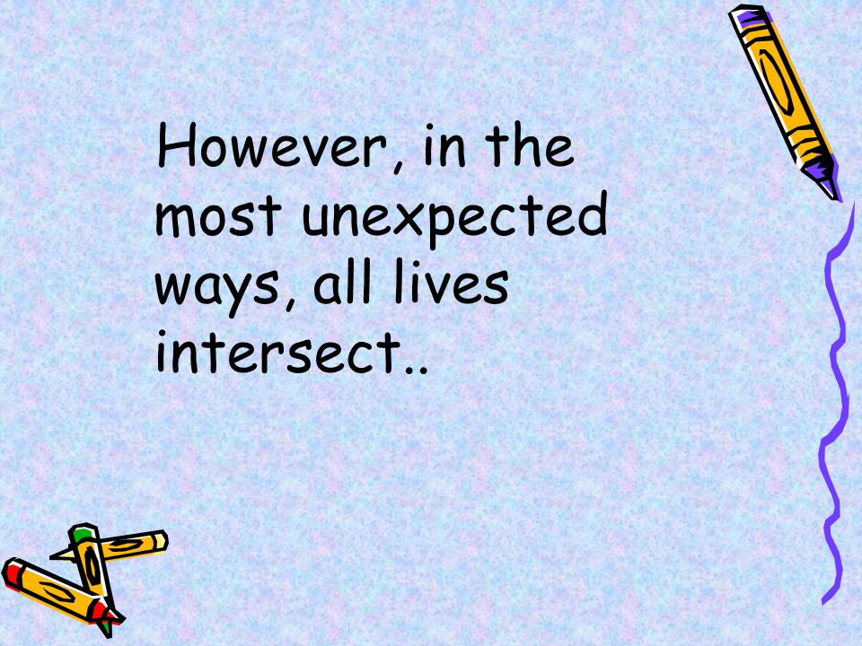 However, in the most unexpected ways, all lives intersect..