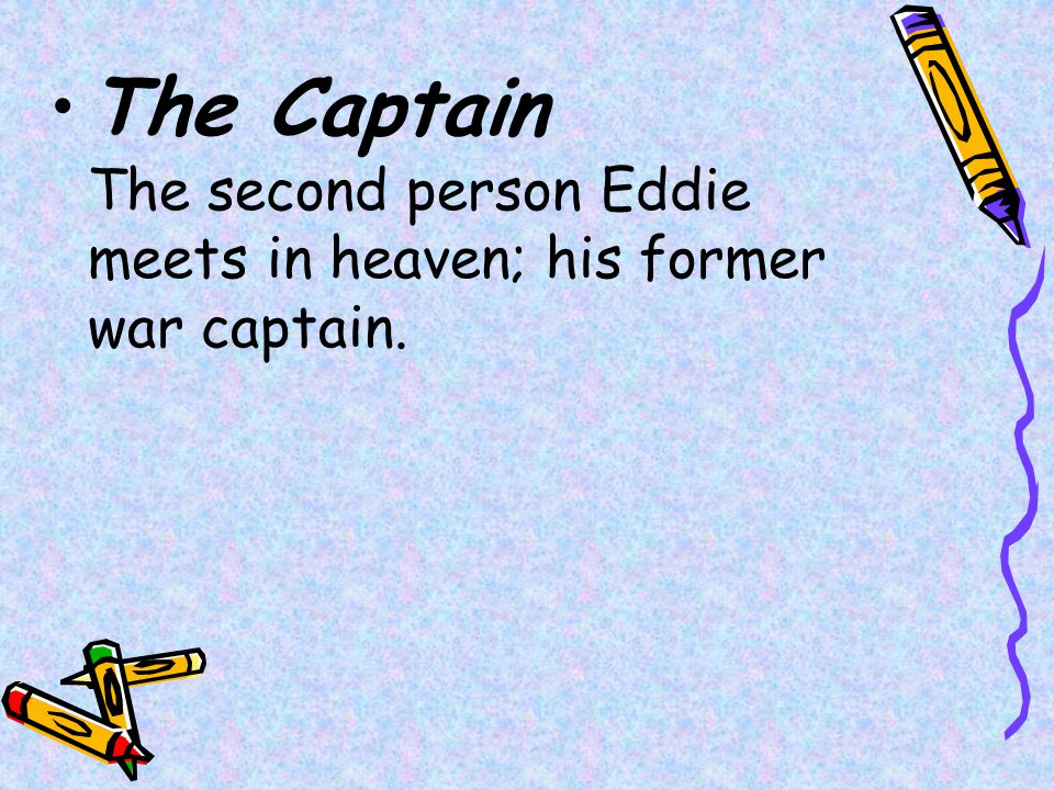 The Captain The second person Eddie meets in heaven; his former war captain.