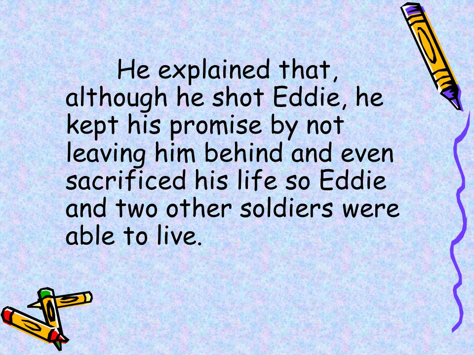 He explained that, although he shot Eddie, he kept his promise by not leaving him behind and even sacrificed his life so Eddie and two other soldiers were able to live.