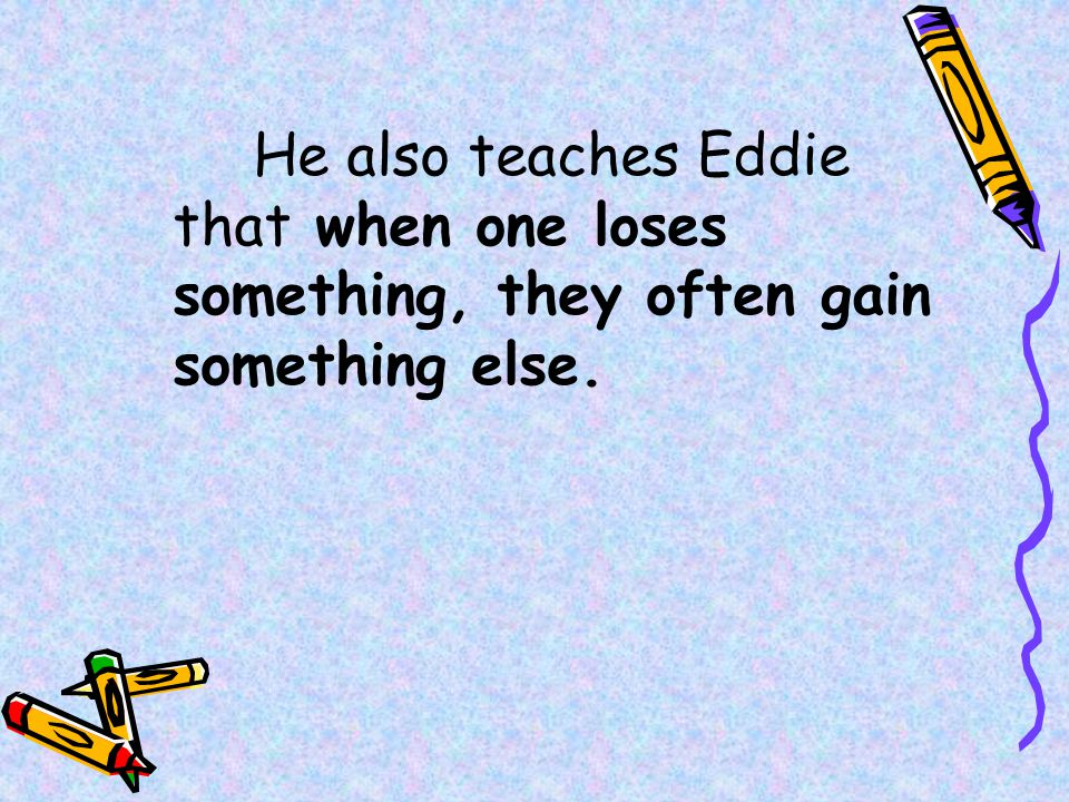 He also teaches Eddie that when one loses something, they often gain something else.